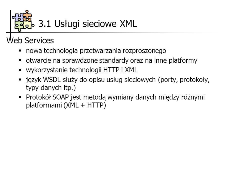 3.1 Usługi sieciowe XML Web Services nowa technologia przetwarzania rozproszonego otwarcie na sprawdzone standardy oraz na inne platformy wykorzystanie technologii HTTP i XML język WSDL służy do opisu usług sieciowych (porty, protokoły, typy danych itp.) Protokół SOAP jest metodą wymiany danych między różnymi platformami (XML + HTTP)