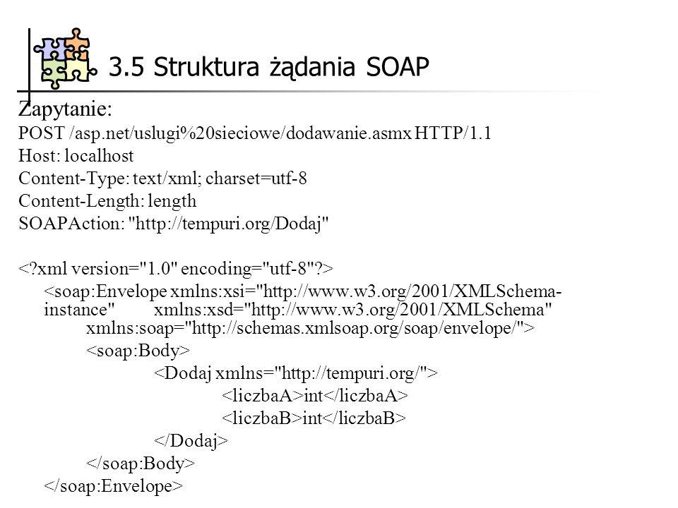 3.5 Struktura żądania SOAP Zapytanie: POST /asp.net/uslugi%20sieciowe/dodawanie.asmx HTTP/1.1 Host: localhost Content-Type: text/xml; charset=utf-8 Content-Length: length SOAPAction: http://tempuri.org/Dodaj int