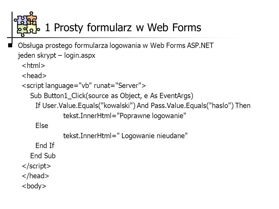 Obsługa prostego formularza logowania w Web Forms ASP.NET jeden skrypt – login.aspx Sub Button1_Click(source as Object, e As EventArgs) If User.Value.Equals( kowalski ) And Pass.Value.Equals( haslo ) Then tekst.InnerHtml= Poprawne logowanie Else tekst.InnerHtml= Logowanie nieudane End If End Sub 1 Prosty formularz w Web Forms
