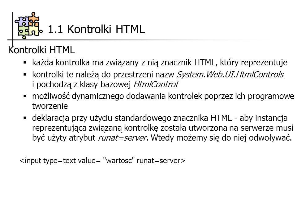 1.1 Kontrolki HTML Kontrolki HTML każda kontrolka ma związany z nią znacznik HTML, który reprezentuje kontrolki te należą do przestrzeni nazw System.Web.UI.HtmlControls i pochodzą z klasy bazowej HtmlControl możliwość dynamicznego dodawania kontrolek poprzez ich programowe tworzenie deklaracja przy użyciu standardowego znacznika HTML - aby instancja reprezentująca związaną kontrolkę została utworzona na serwerze musi być użyty atrybut runat=server.