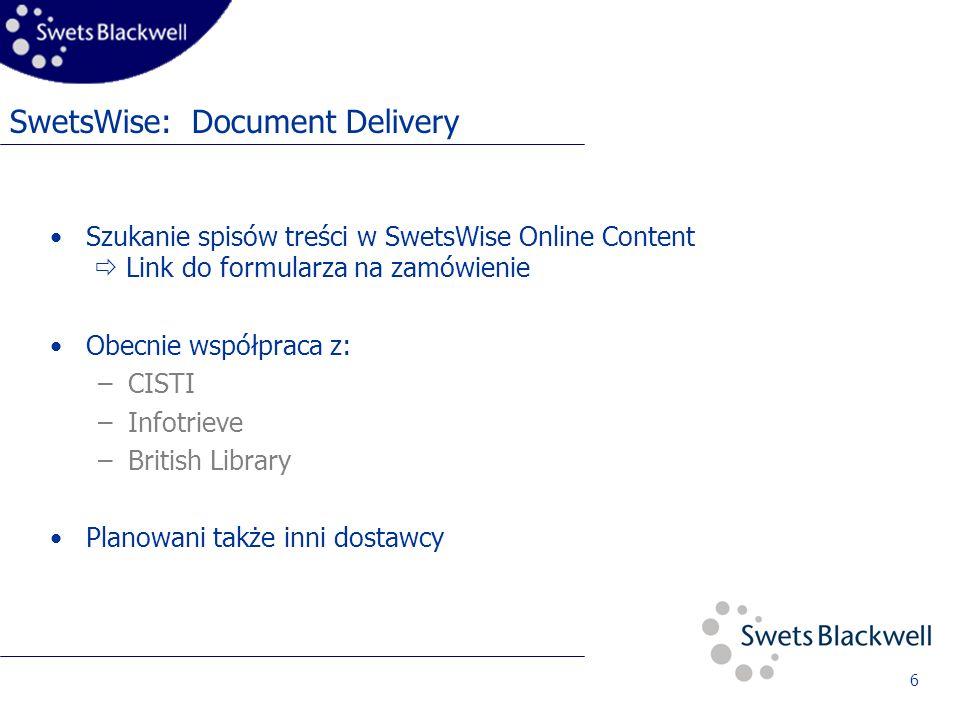 6 SwetsWise: Document Delivery Szukanie spisów treści w SwetsWise Online Content Link do formularza na zamówienie Obecnie współpraca z: –CISTI –Infotrieve –British Library Planowani także inni dostawcy
