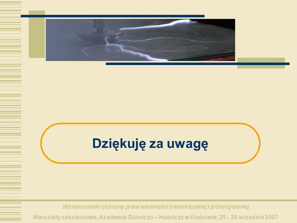 Wzmacnianie ochrony praw własności intelektualnej i przemysłowej Warsztaty szkoleniowe, Akademia Górniczo – Hutnicza w Krakowie, 25 - 26 września 2007 Dziękuję za uwagę