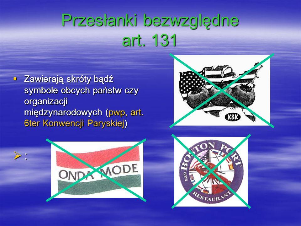 Przesłanki bezwzględne art. 131 Zawierają skróty bądź symbole obcych państw czy organizacji międzynarodowych (pwp, art. 6ter Konwencji Paryskiej) Zawi