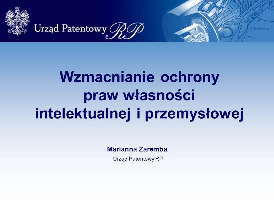 Wzmacnianie ochrony praw własności intelektualnej i przemysłowej Marianna Zaremba Urząd Patentowy RP