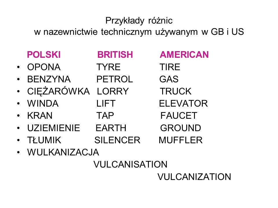Przykłady różnic w nazewnictwie technicznym używanym w GB i US POLSKI BRITISH AMERICAN OPONA TYRE TIRE BENZYNA PETROL GAS CIĘŻARÓWKA LORRY TRUCK WINDA