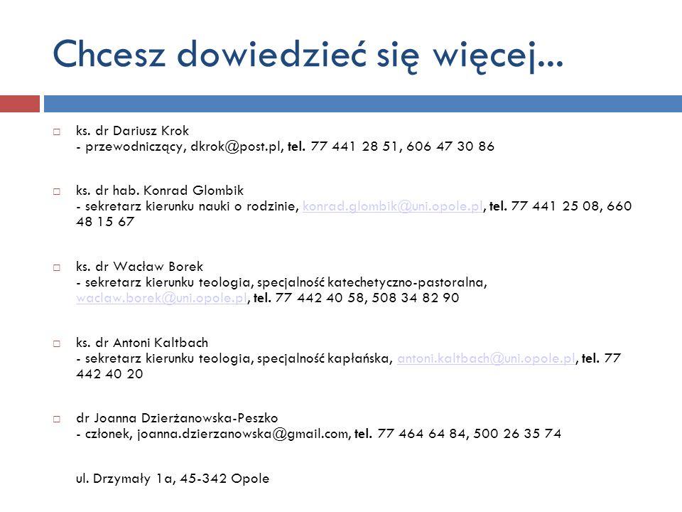 ks. dr Dariusz Krok - przewodniczący, dkrok@post.pl, tel. 77 441 28 51, 606 47 30 86 ks. dr hab. Konrad Glombik - sekretarz kierunku nauki o rodzinie,