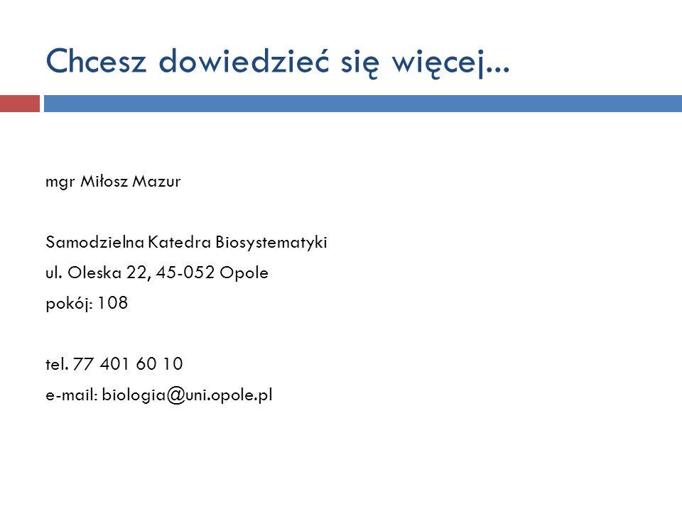 Chcesz dowiedzieć się więcej... mgr Miłosz Mazur Samodzielna Katedra Biosystematyki ul. Oleska 22, 45-052 Opole pokój: 108 tel. 77 401 60 10 e-mail: b