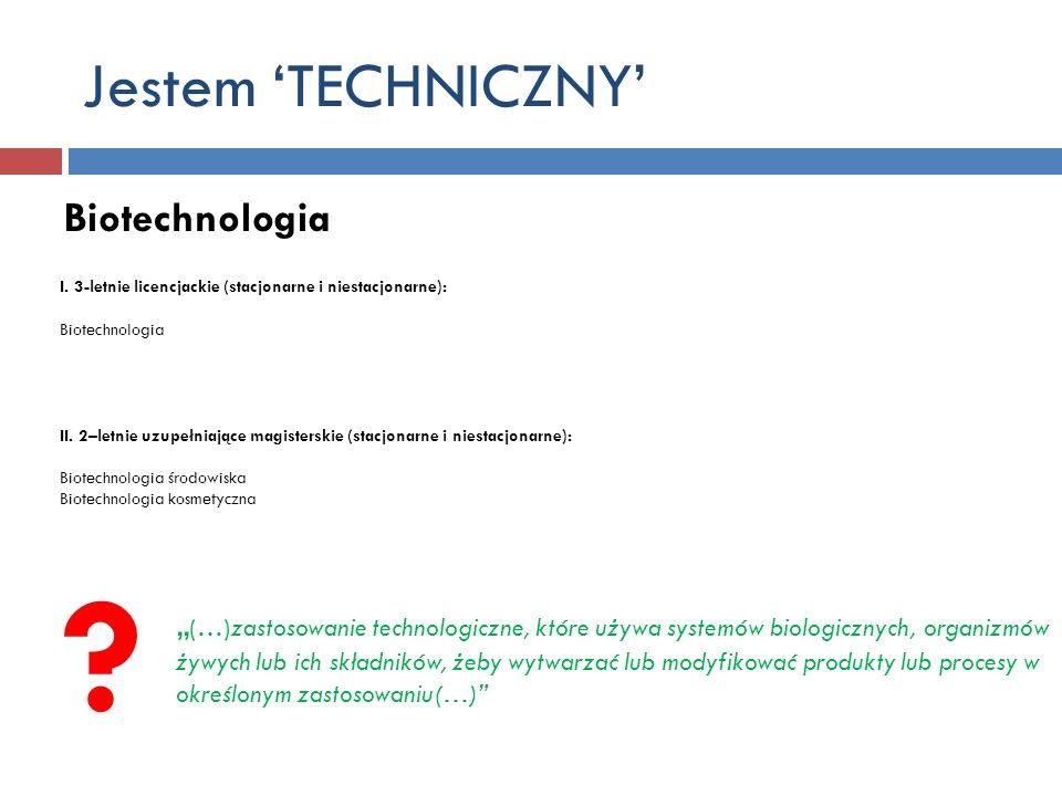 Jestem TECHNICZNY Biotechnologia I. 3-letnie licencjackie (stacjonarne i niestacjonarne): Biotechnologia II. 2–letnie uzupełniające magisterskie (stac