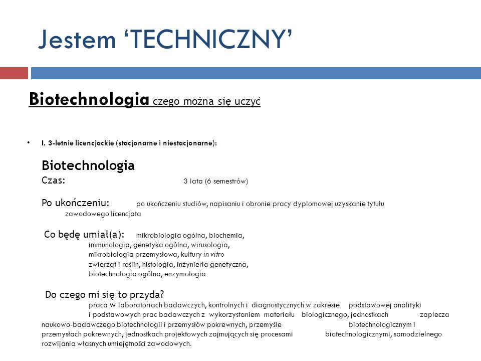 Jestem TECHNICZNY Biotechnologia czego można się uczyć I. 3-letnie licencjackie (stacjonarne i niestacjonarne): Biotechnologia Czas: 3 lata (6 semestr