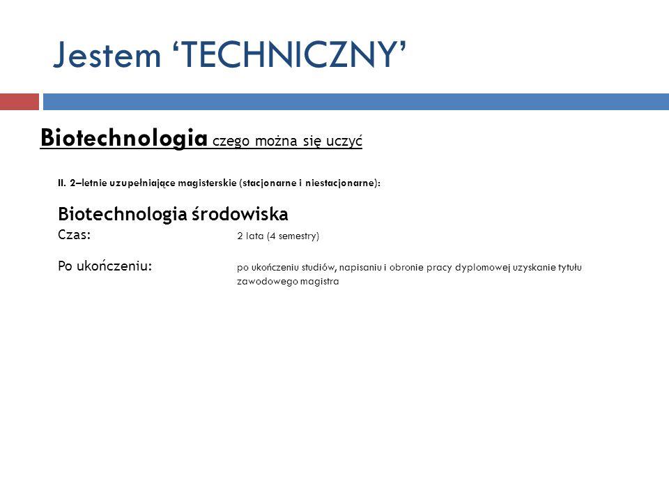 Jestem TECHNICZNY Biotechnologia czego można się uczyć II. 2–letnie uzupełniające magisterskie (stacjonarne i niestacjonarne): Biotechnologia środowis