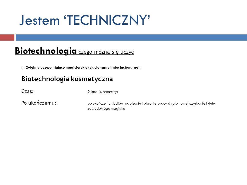 Jestem TECHNICZNY Biotechnologia czego można się uczyć II. 2–letnie uzupełniające magisterskie (stacjonarne i niestacjonarne): Biotechnologia kosmetyc