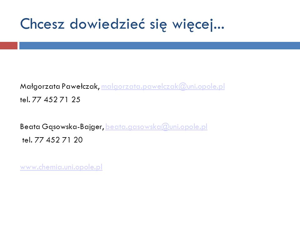Chcesz dowiedzieć się więcej... Małgorzata Pawełczak, malgorzata.pawelczak@uni.opole.plmalgorzata.pawelczak@uni.opole.pl tel. 77 452 71 25 Beata Gąsow