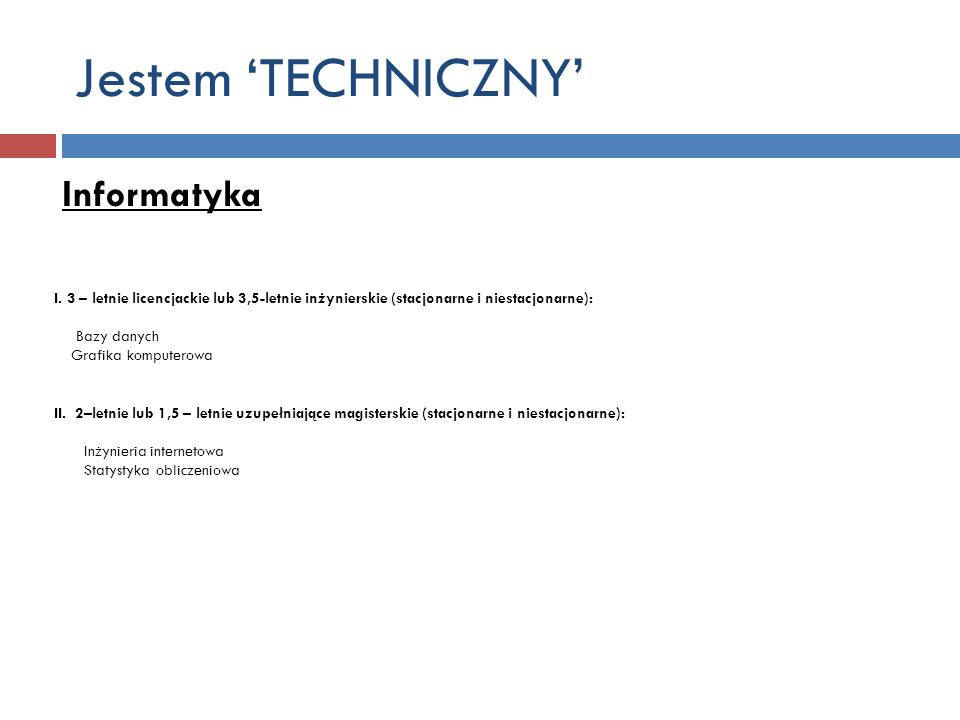 Jestem TECHNICZNY Informatyka I. 3 – letnie licencjackie lub 3,5-letnie inżynierskie (stacjonarne i niestacjonarne): Bazy danych Grafika komputerowa I