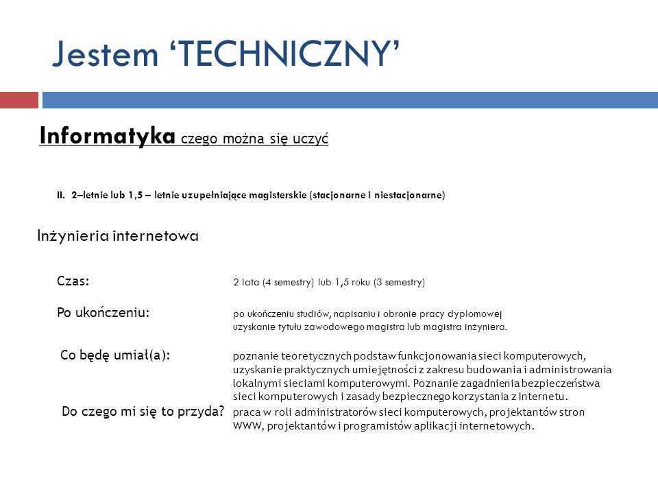 Jestem TECHNICZNY Informatyka czego można się uczyć II. 2–letnie lub 1,5 – letnie uzupełniające magisterskie (stacjonarne i niestacjonarne) Inżynieria