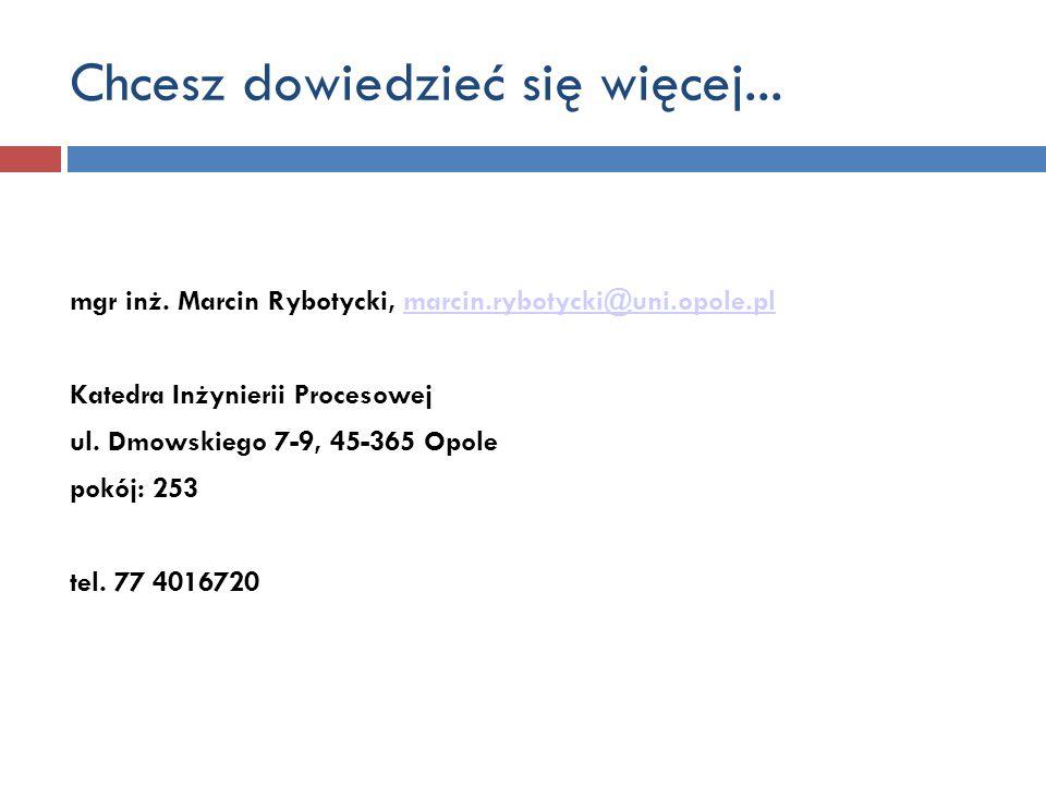 Chcesz dowiedzieć się więcej... mgr inż. Marcin Rybotycki, marcin.rybotycki@uni.opole.plmarcin.rybotycki@uni.opole.pl Katedra Inżynierii Procesowej ul