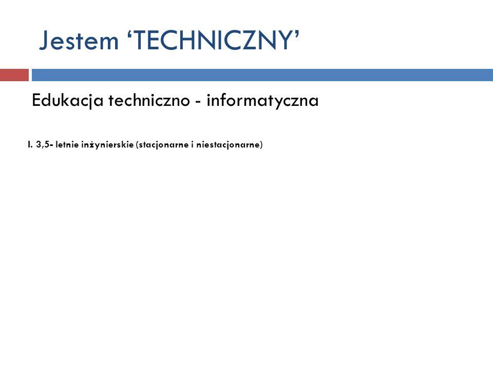Jestem TECHNICZNY Edukacja techniczno - informatyczna I. 3,5- letnie inżynierskie (stacjonarne i niestacjonarne)
