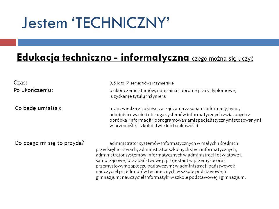 Jestem TECHNICZNY Edukacja techniczno - informatyczna czego można się uczyć Czas: 3,5 lata (7 semestrów) inżynierskie Po ukończeniu: o ukończeniu stud