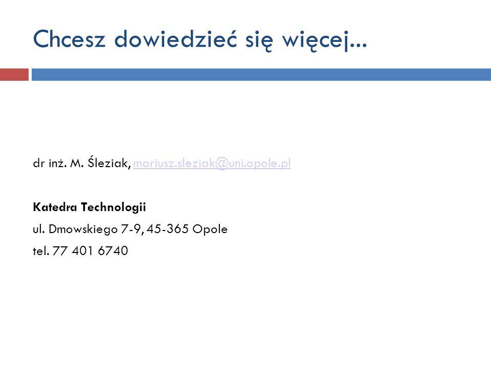 Chcesz dowiedzieć się więcej... dr inż. M. Śleziak, mariusz.sleziak@uni.opole.plmariusz.sleziak@uni.opole.pl Katedra Technologii ul. Dmowskiego 7-9, 4