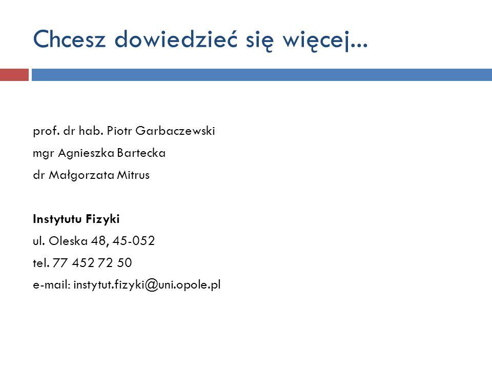 Chcesz dowiedzieć się więcej... prof. dr hab. Piotr Garbaczewski mgr Agnieszka Bartecka dr Małgorzata Mitrus Instytutu Fizyki ul. Oleska 48, 45-052 te