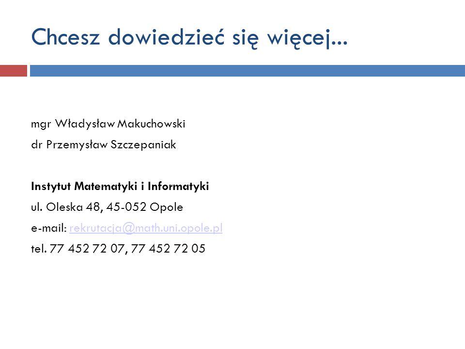 Chcesz dowiedzieć się więcej... mgr Władysław Makuchowski dr Przemysław Szczepaniak Instytut Matematyki i Informatyki ul. Oleska 48, 45-052 Opole e-ma