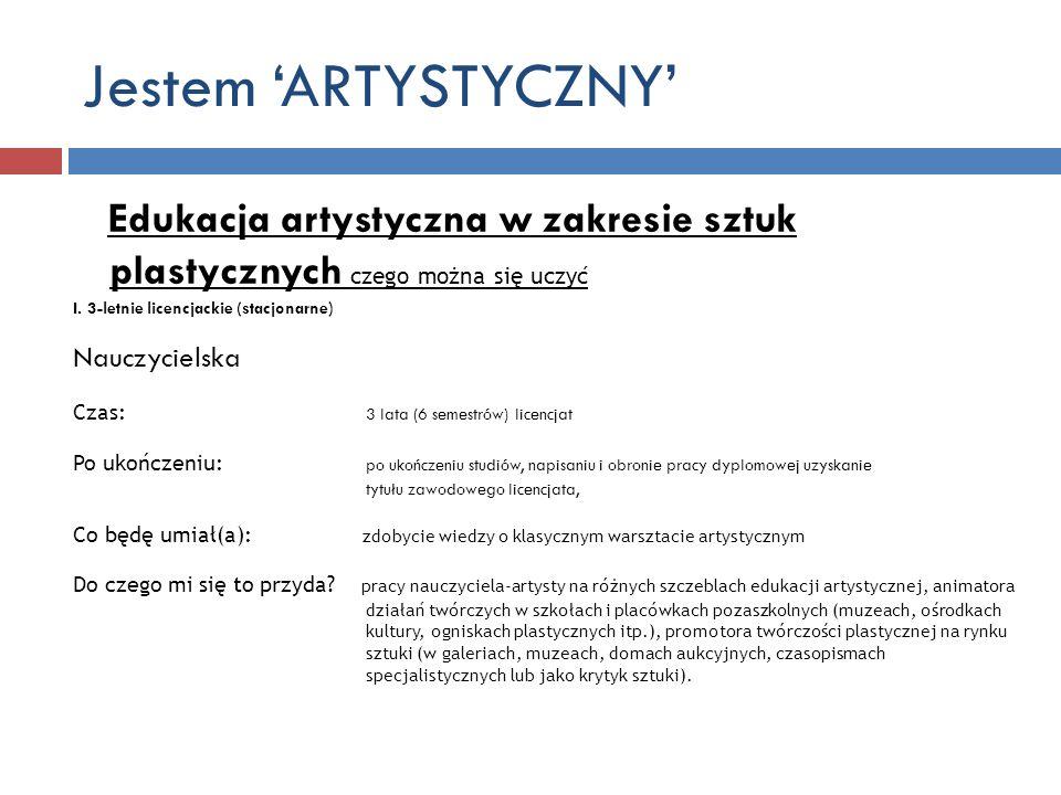 Jestem ARTYSTYCZNY Edukacja artystyczna w zakresie sztuk plastycznych czego można się uczyć I. 3-letnie licencjackie (stacjonarne) Nauczycielska Czas: