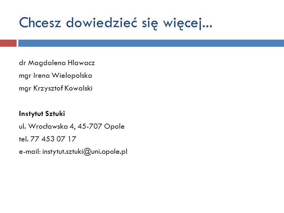 Chcesz dowiedzieć się więcej... dr Magdalena Hlawacz mgr Irena Wielopolska mgr Krzysztof Kowalski Instytut Sztuki ul. Wrocławska 4, 45-707 Opole tel.
