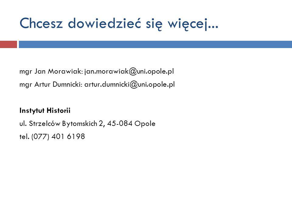 Chcesz dowiedzieć się więcej... mgr Jan Morawiak: jan.morawiak@uni.opole.pl mgr Artur Dumnicki: artur.dumnicki@uni.opole.pl Instytut Historii ul. Strz