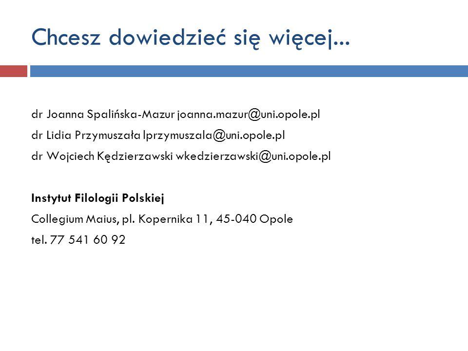 Chcesz dowiedzieć się więcej... dr Joanna Spalińska-Mazur joanna.mazur@uni.opole.pl dr Lidia Przymuszała lprzymuszala@uni.opole.pl dr Wojciech Kędzier