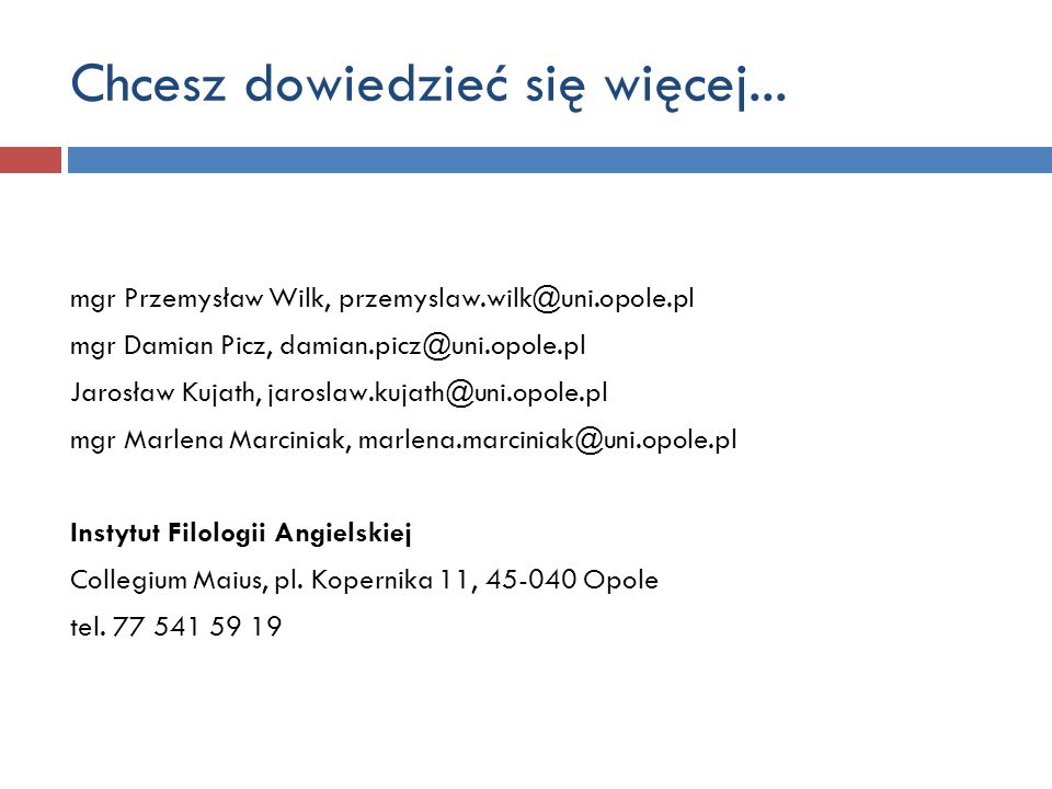 Chcesz dowiedzieć się więcej... mgr Przemysław Wilk, przemyslaw.wilk@uni.opole.pl mgr Damian Picz, damian.picz@uni.opole.pl Jarosław Kujath, jaroslaw.