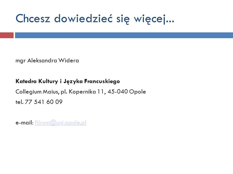Chcesz dowiedzieć się więcej... mgr Aleksandra Widera Katedra Kultury i Języka Francuskiego Collegium Maius, pl. Kopernika 11, 45-040 Opole tel. 77 54