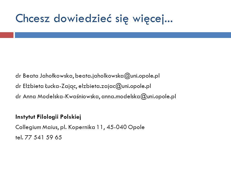 Chcesz dowiedzieć się więcej... dr Beata Jahołkowska, beata.jaholkowska@uni.opole.pl dr Elżbieta Łucka-Zając, elzbieta.zajac@uni.opole.pl dr Anna Mode