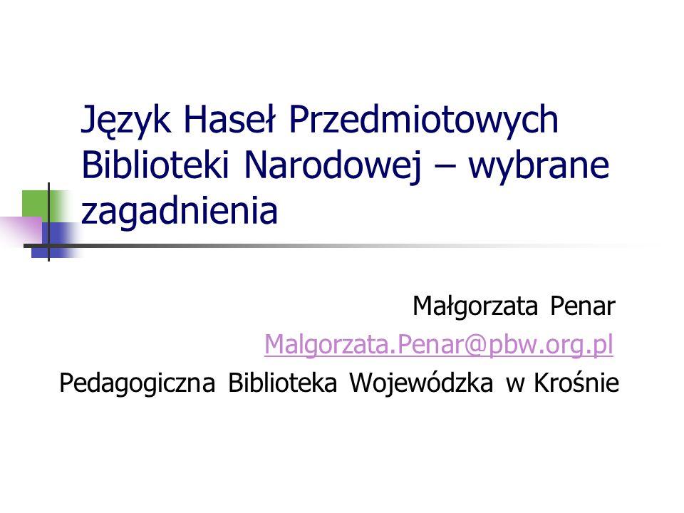 Język Haseł Przedmiotowych Biblioteki Narodowej – wybrane zagadnienia Małgorzata Penar Malgorzata.Penar@pbw.org.pl Pedagogiczna Biblioteka Wojewódzka