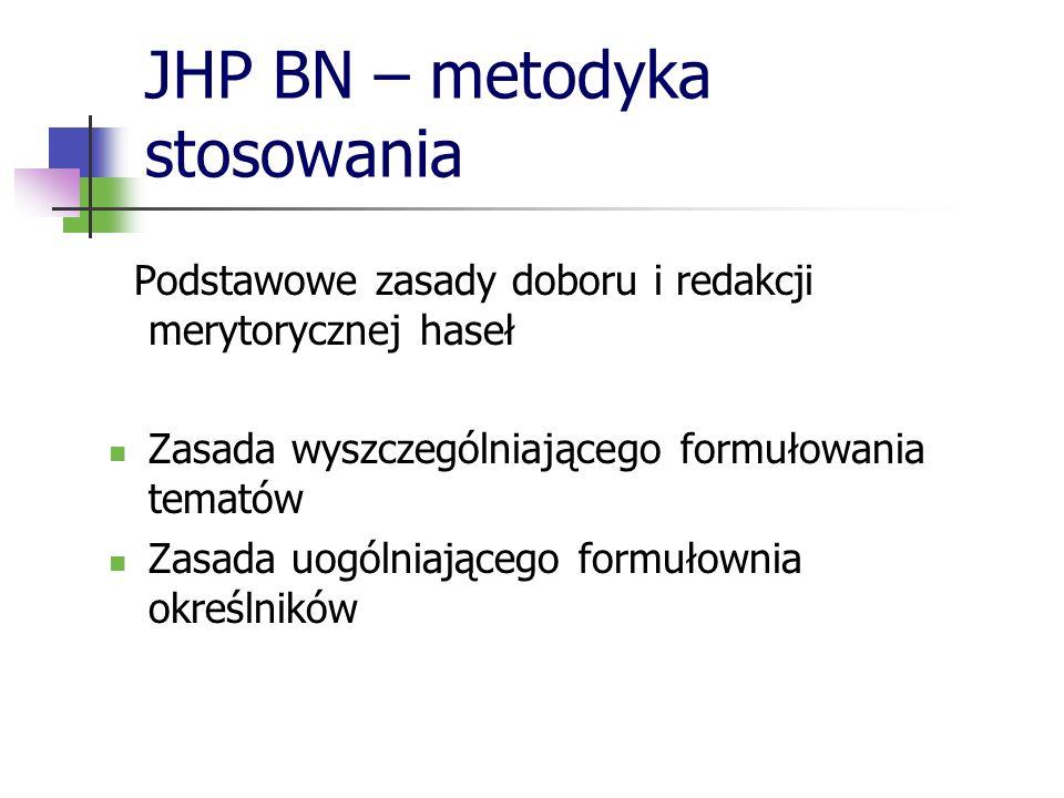 JHP BN – metodyka stosowania Podstawowe zasady doboru i redakcji merytorycznej haseł Zasada wyszczególniającego formułowania tematów Zasada uogólniają