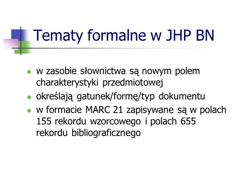 Tematy formalne w JHP BN w zasobie słownictwa są nowym polem charakterystyki przedmiotowej określają gatunek/formę/typ dokumentu w formacie MARC 21 za