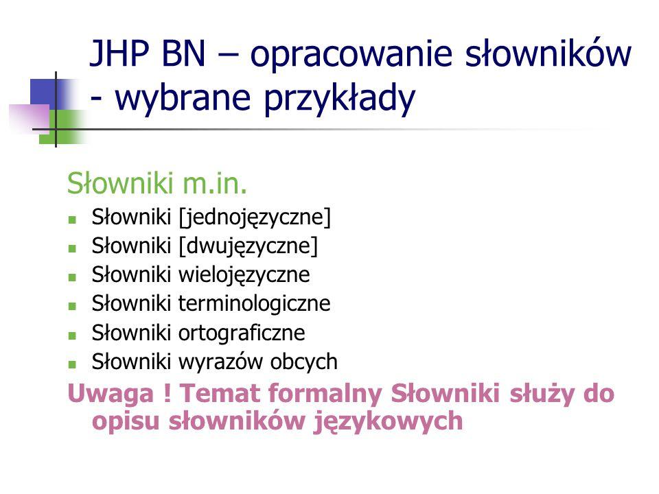 JHP BN – opracowanie słowników - wybrane przykłady Słowniki m.in. Słowniki [jednojęzyczne] Słowniki [dwujęzyczne] Słowniki wielojęzyczne Słowniki term
