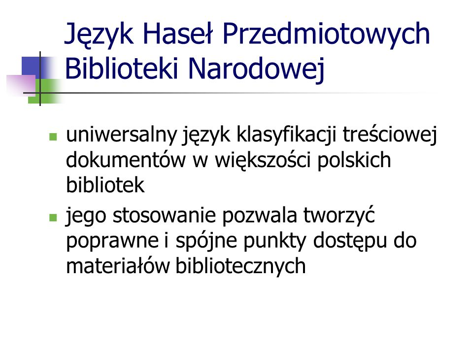Język Haseł Przedmiotowych Biblioteki Narodowej uniwersalny język klasyfikacji treściowej dokumentów w większości polskich bibliotek jego stosowanie p