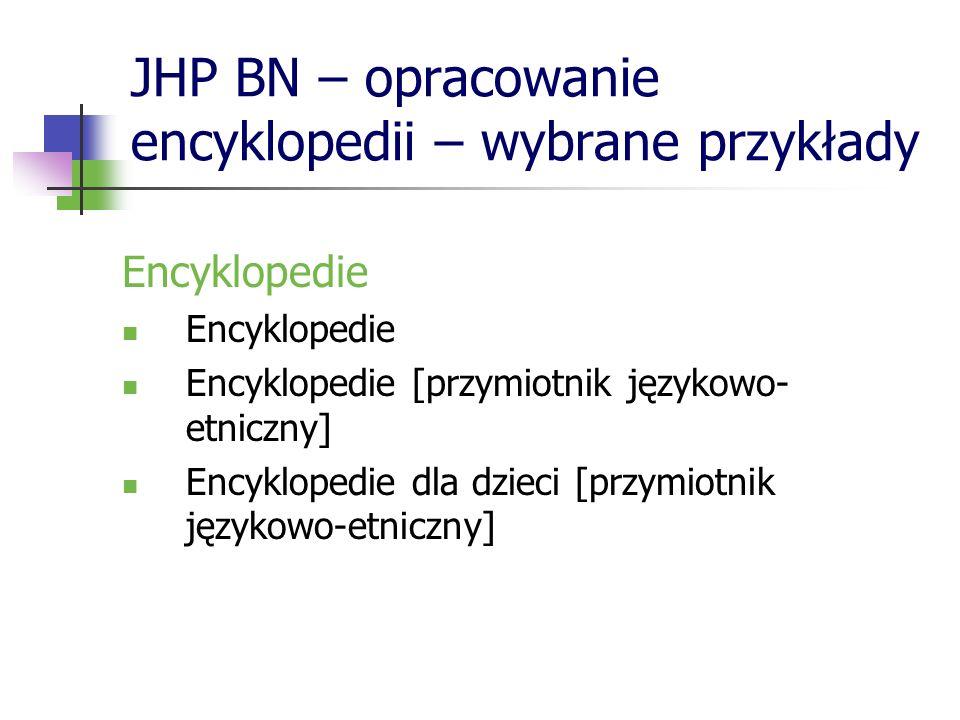 JHP BN – opracowanie encyklopedii – wybrane przykłady Encyklopedie Encyklopedie [przymiotnik językowo- etniczny] Encyklopedie dla dzieci [przymiotnik