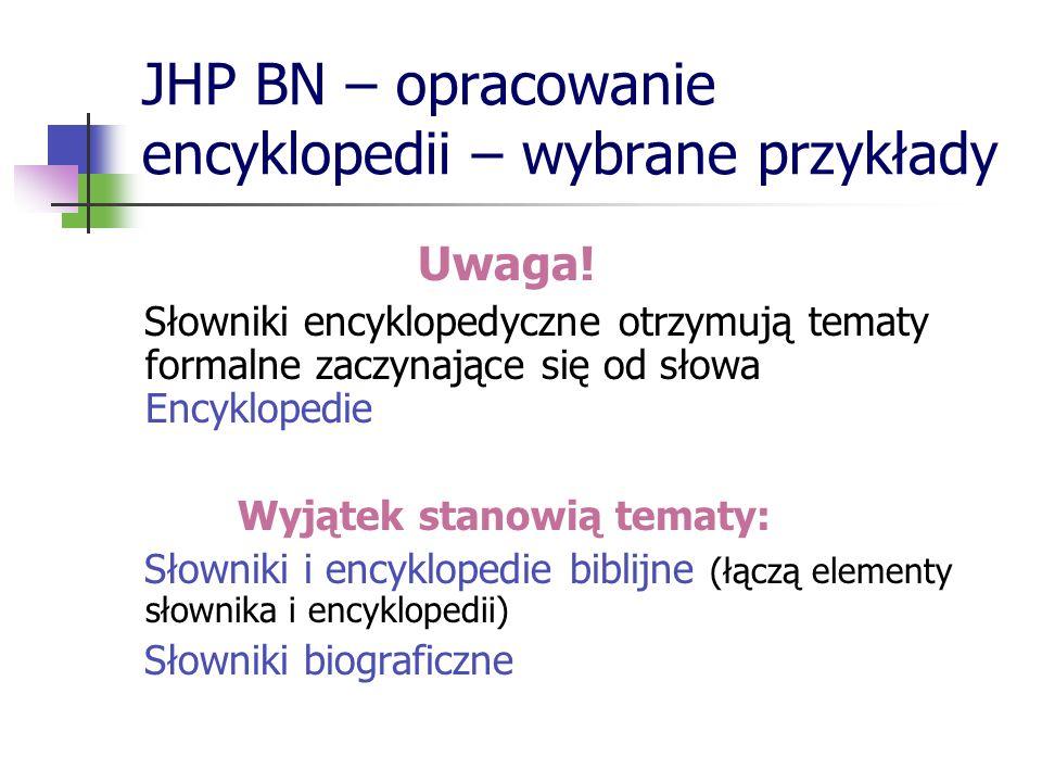 JHP BN – opracowanie encyklopedii – wybrane przykłady Uwaga! Słowniki encyklopedyczne otrzymują tematy formalne zaczynające się od słowa Encyklopedie