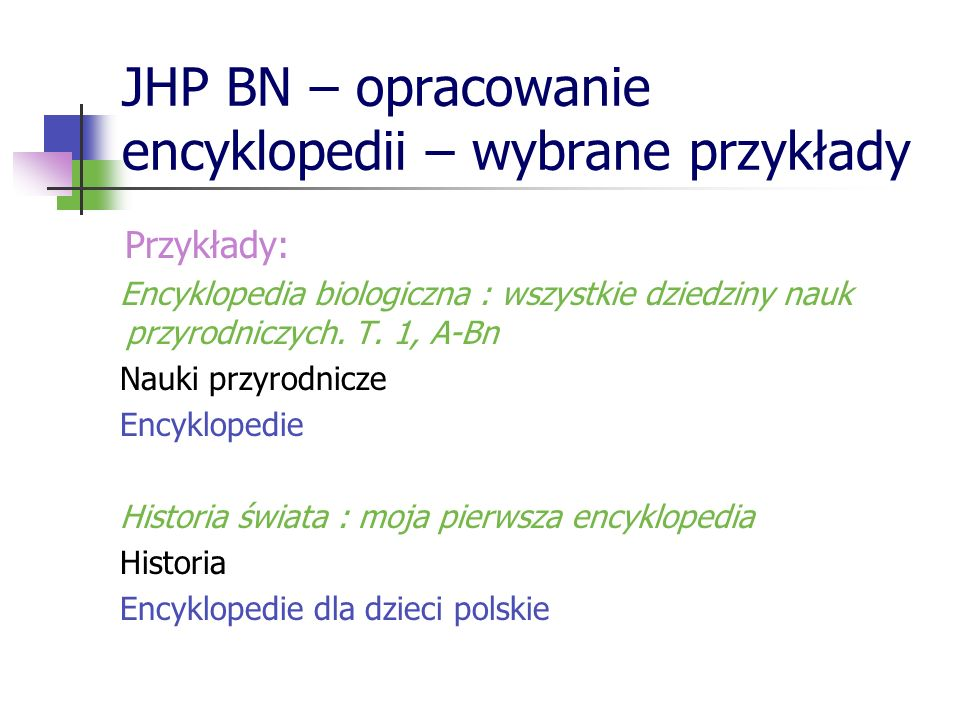 JHP BN – opracowanie encyklopedii – wybrane przykłady Przykłady: Encyklopedia biologiczna : wszystkie dziedziny nauk przyrodniczych. T. 1, A-Bn Nauki