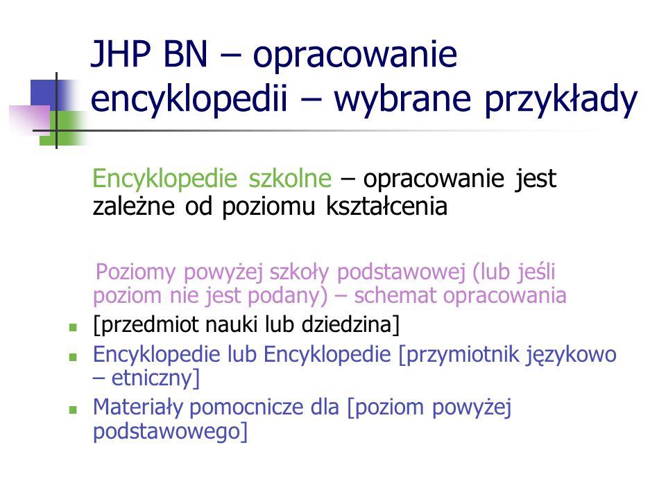 JHP BN – opracowanie encyklopedii – wybrane przykłady Encyklopedie szkolne – opracowanie jest zależne od poziomu kształcenia Poziomy powyżej szkoły po