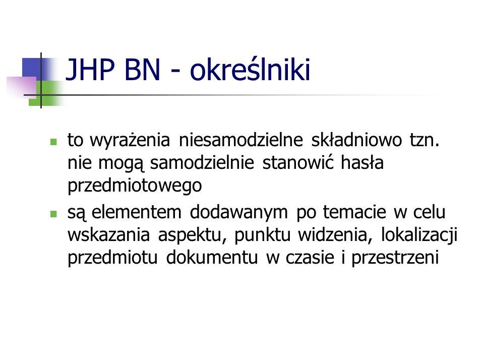 JHP BN - określniki Określniki dzielimy na: rzeczowe (zwane też treściowymi lub ogólnymi) jednostkowe geograficzne chronologiczne I w tym szyku zamieszczamy je w haśle przedmiotowym