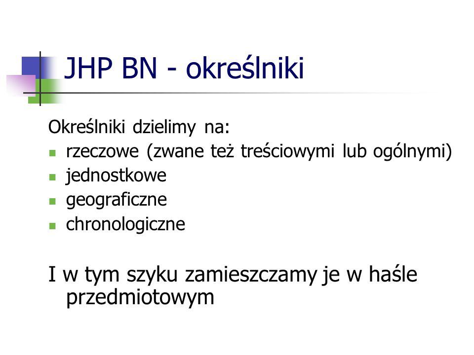 JHP BN - gramatyka Budowa rozwiniętego hasła przedmiotowego – schemat TEMAT (dopowiedzenie) – określnik/-i rzeczowe – określnik geograficzny – określnik chronologiczny Np.
