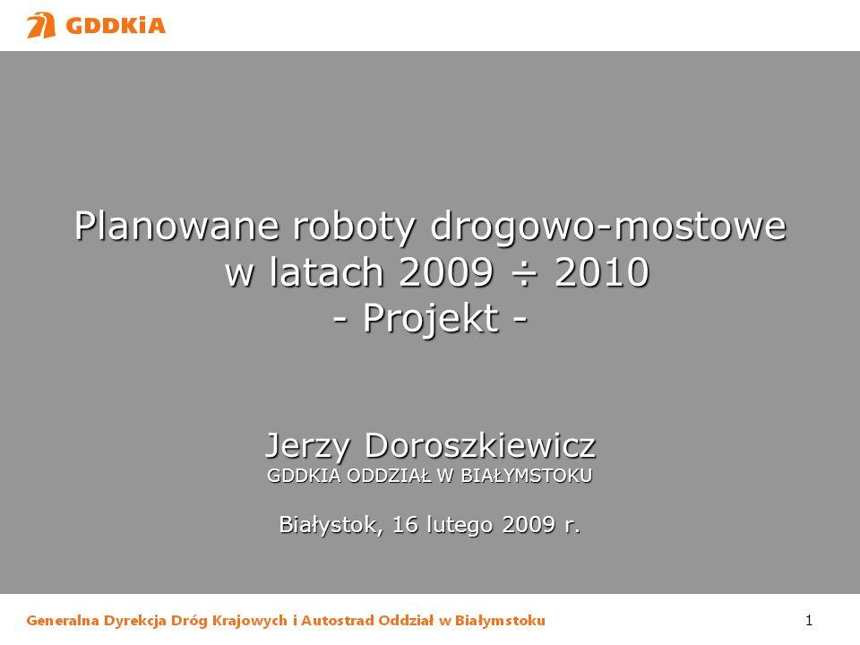 1 Planowane roboty drogowo-mostowe w latach 2009 ÷ 2010 - Projekt - Jerzy Doroszkiewicz GDDKIA ODDZIAŁ W BIAŁYMSTOKU Białystok, 16 lutego 2009 r.