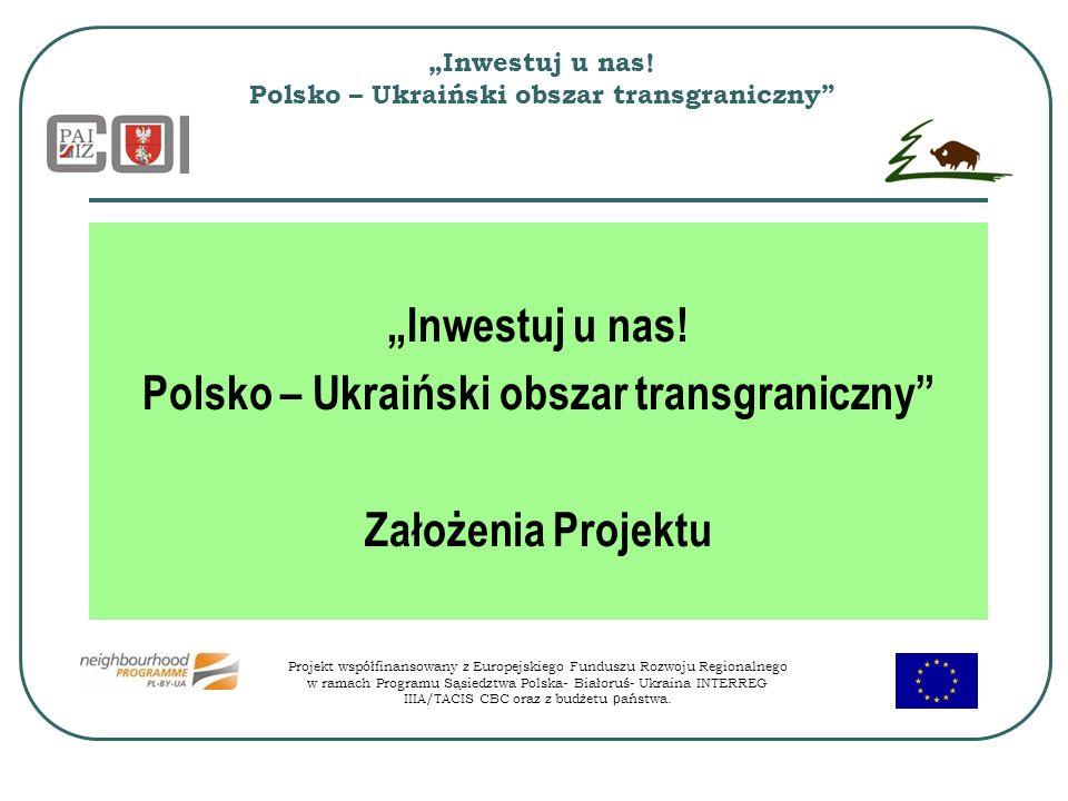 Inwestuj u nas! Polsko – Ukraiński obszar transgraniczny Inwestuj u nas! Polsko – Ukraiński obszar transgraniczny Założenia Projektu Projekt współfina