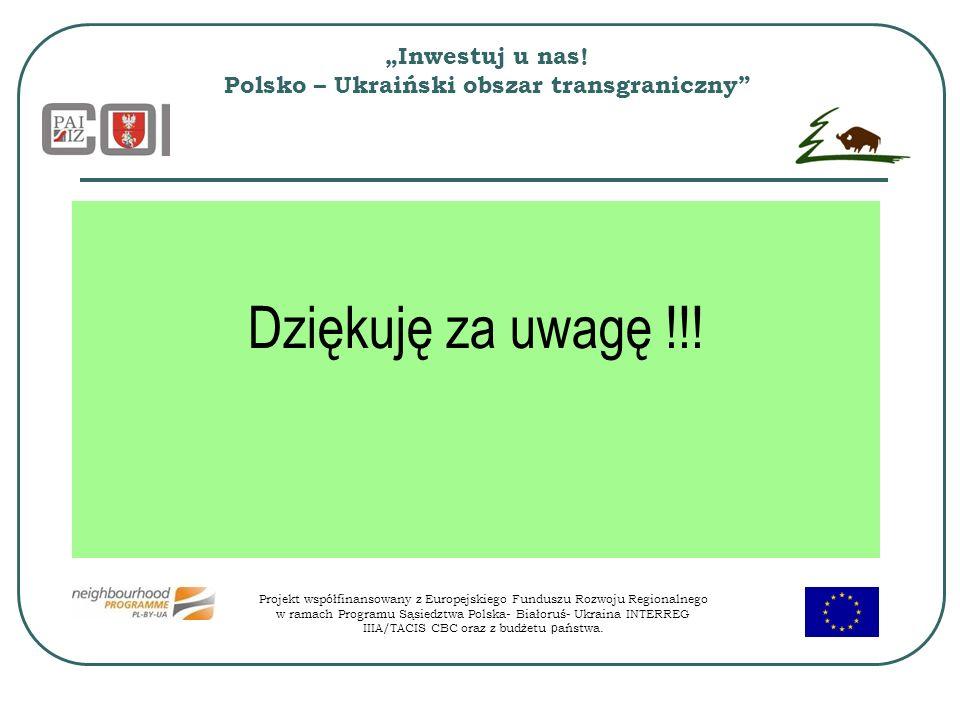 Inwestuj u nas! Polsko – Ukraiński obszar transgraniczny Dziękuję za uwagę !!! Projekt współfinansowany z Europejskiego Funduszu Rozwoju Regionalnego