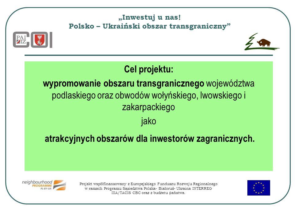 Inwestuj u nas! Polsko – Ukraiński obszar transgraniczny Cel projektu: wypromowanie obszaru transgranicznego województwa podlaskiego oraz obwodów woły