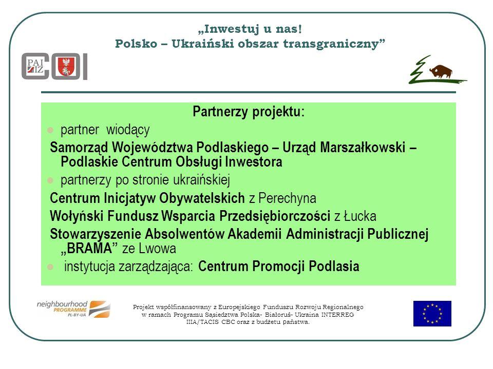 Inwestuj u nas! Polsko – Ukraiński obszar transgraniczny Partnerzy projektu: partner wiodący Samorząd Województwa Podlaskiego – Urząd Marszałkowski –