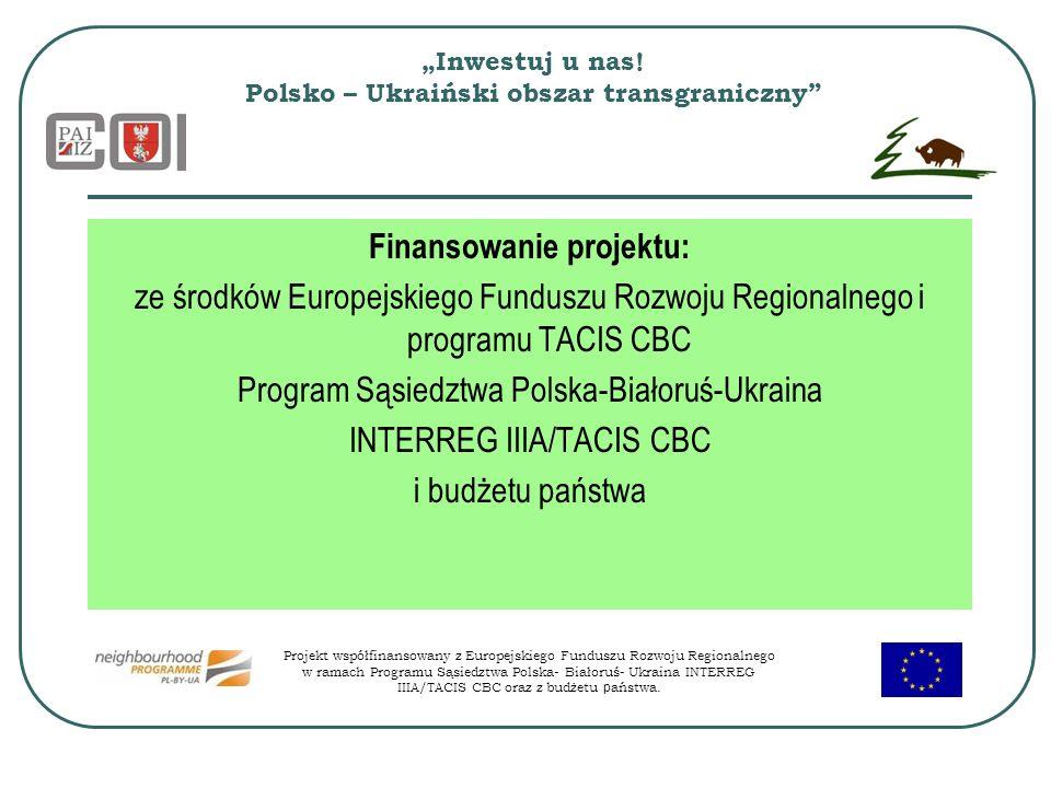 Inwestuj u nas! Polsko – Ukraiński obszar transgraniczny Finansowanie projektu: ze środków Europejskiego Funduszu Rozwoju Regionalnego i programu TACI