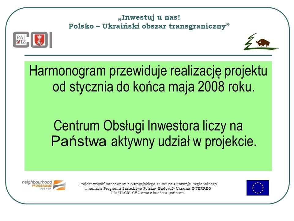Inwestuj u nas! Polsko – Ukraiński obszar transgraniczny Harmonogram przewiduje realizację projektu od stycznia do końca maja 2008 roku. Centrum Obsłu