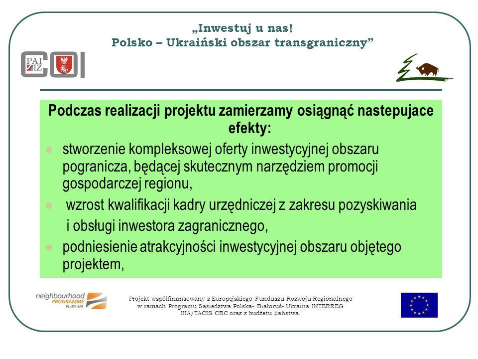 Inwestuj u nas! Polsko – Ukraiński obszar transgraniczny Podczas realizacji projektu zamierzamy osiągnąć nastepujace efekty: stworzenie kompleksowej o